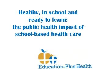 Healthy, in school  and  ready  to learn: the public health impact of  school-based health care