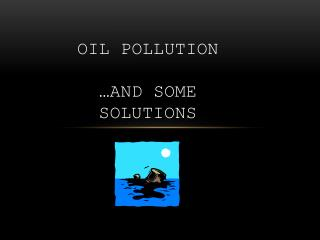 Oil pollution  …and some solutions