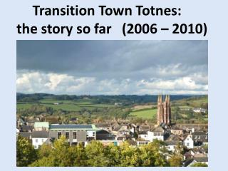 Transition Town  Totnes :    the story so far   (2006 – 2010)