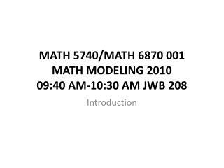 MATH 5740/MATH 6870 001  MATH MODELING  2010 09:40 AM-10:30 AM JWB 208