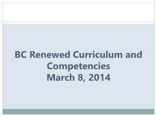 BC Renewed Curriculum and  Competencies March  8 , 2014