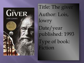 Title: The giver   Author: Lois,  lowry Date/year published: 1993 Type of book: Fiction