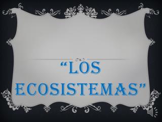 """""""LOS  ECOSISTEMAS"""""""