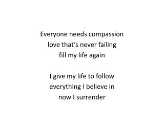 Everyone needs compassion love that's never failing fill my life again I give my life to follow