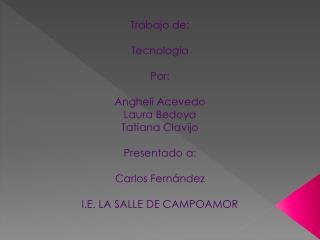 Trabajo de: Tecnología  Por: Angheli  A cevedo Laura Bedoya Tatiana  C lavijo Presentado a: