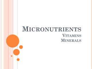 Micronutrients 					Vitamins Minerals