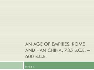 An Age of Empires: Rome and Han China, 735 B.C.E. – 600 B.C.E.