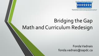 Bridging the Gap  Math and Curriculum Redesign Fonda Vadnais fonda.vadnais@sapdc.ca