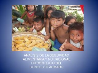 ANALISIS DE LA SEGURIDAD ALIMENTARIA Y NUTRICIONAL EN CONTEXTO DEL CONFLICTO ARMADO