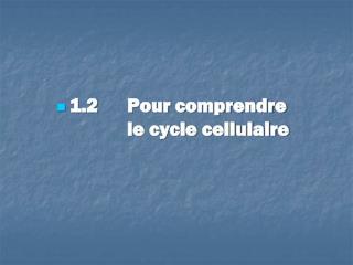 1.2   Pour comprendre le cycle cellulaire