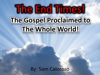 The End Times! The Gospel Proclaimed to  The Whole World!