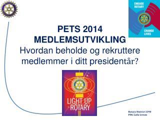 PETS 2014  MEDLEMSUTVIKLING  Hvordan  beholde og rekruttere  medlemmer i ditt  presiden tår ?