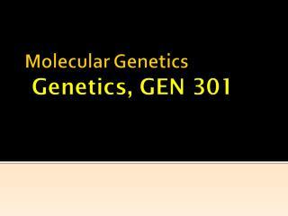 Molecular Genetics  Genetics, GEN 301