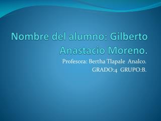 Nombre del alumno: Gilberto  Anastacio  Moreno.