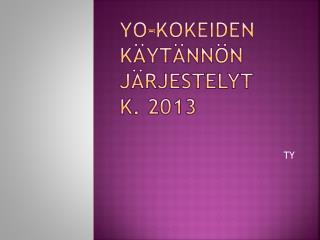 Yo-kokeiden käytännön järjestelyt  k. 2013