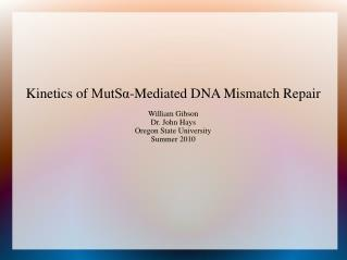 Kinetics of  MutSα -Mediated  DNA Mismatch  Repair William Gibson Dr. John Hays