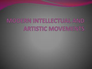 MODERN INTELLECTUAL AND ARTISTIC MOVEMENTS