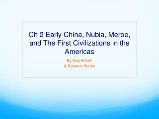 Ch 2 Early China,  Nubia , Meroe, and The First Civilizations in the Americas