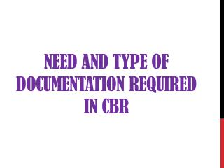 Need and type of documentation required in CBR