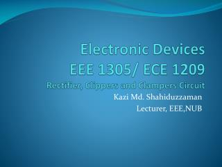Electronic Devices EEE 1305/ ECE 1209 Rectifier, Clippers and Clampers Circuit