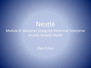 Nestl é Module  8:  Valuation Using  the Abnormal Enterprise Income Growth Model