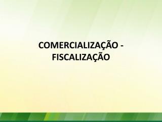 COMERCIALIZAÇÃO - FISCALIZAÇÃO