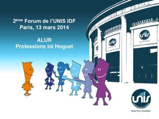 2 ème  Forum de l'UNIS IDF Paris, 13 mars  2014 ALUR Professions loi  Hoguet