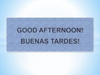 GOOD AFTERNOON! BUENAS TARDES!