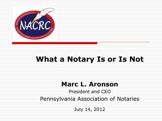 What a Notary Is or Is Not Marc L. Aronson President and CEO Pennsylvania Association of Notaries