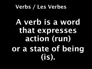 A verb is a word that expresses action  (run) or  a state of  being (is).