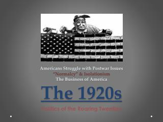 "Americans Struggle with Postwar Issues ""Normalcy"" & Isolationism The Business of America The 1920s"