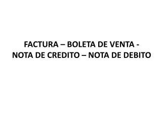 FACTURA – BOLETA DE VENTA -    NOTA DE CREDITO – NOTA DE DEBITO