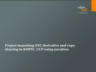 Project  launching  OTC  derivative  and  repo  clearing in KDPW_CCP  using novation