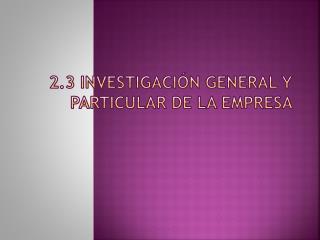 2.3  I nvestigación  General y Particular de la  Empresa