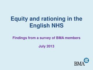 Equity and rationing in the English NHS Findings from a survey of BMA members July 2013
