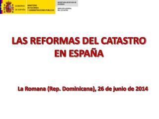 LAS REFORMAS  DEL CATASTRO EN ESPAÑA La  Romana (Rep. Dominicana),  26 de junio de 2014