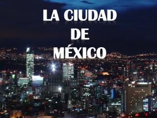 La ciudad  DE  MÉXICO