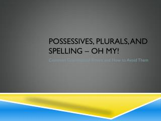 Possessives, plurals, And Spelling � oh my!