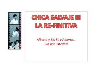 CHICA SALVAJE III LA  RE-FINITIVA Alberto y Eli; Eli y Alberto ... ¡ va por ustedes!