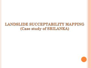 LANDSLIDE SUCCEPTABILITY MAPPING (Case study of SRILANKA)