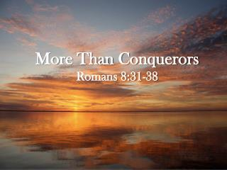 More Than Conquerors Romans 8:31-38