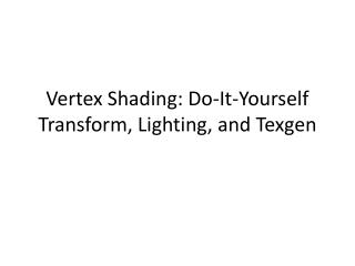 Vertex Shading : Do- It - Yourself Transform ,  Lighting ,  and Texgen