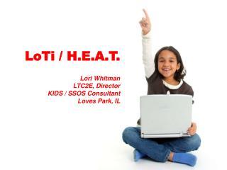 LoTi  / H.E.A.T .  Lori Whitman LTC2E, Director KIDS / SSOS Consultant Loves Park, IL