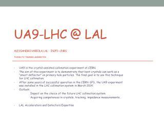 UA9-LHC @ LAL Alessandro  variola ,  lal  -  in2p3 –  cnrs Thanks  to   T.Demma ,  L.Burmistov