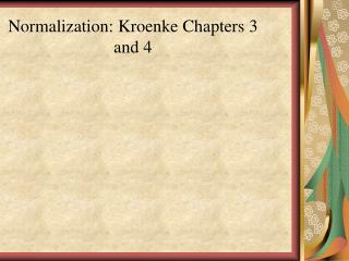 Normalization:  Kroenke  Chapters 3 and 4