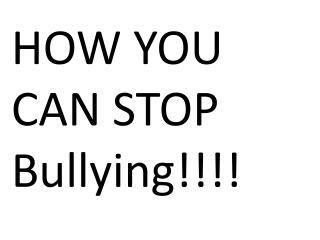 HOW YOU CAN STOP Bullying!!!!