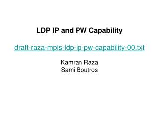 LDP IP and PW Capability draft-raza-mpls-ldp-ip-pw-capability-00.txt Kamran Raza Sami Boutros