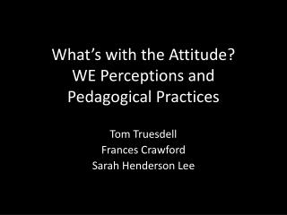 What�s with the Attitude?  WE Perceptions and  Pedagogical Practices