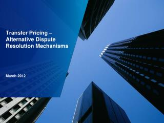 Transfer Pricing – Alternative Dispute Resolution Mechanisms March 2012