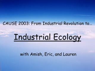 CAUSE 2003: From Industrial Revolution to    Industrial Ecology